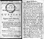 "Thumbnail of The English Remedy: Talbor's Wonderful Secret for Curing of Agues and Feavers (1682). Robert Talbor sold the secrets of his malaria treatment to King Louis XIV for 2,000 guineas, on condition that they would not be published until after his death. In 1682, Talbor's remedy was published in French; the English translation appeared in the same year. Front page of English translation and introductory page in which Talbor describes how he went to Essex, and used ""that good old way, obser"