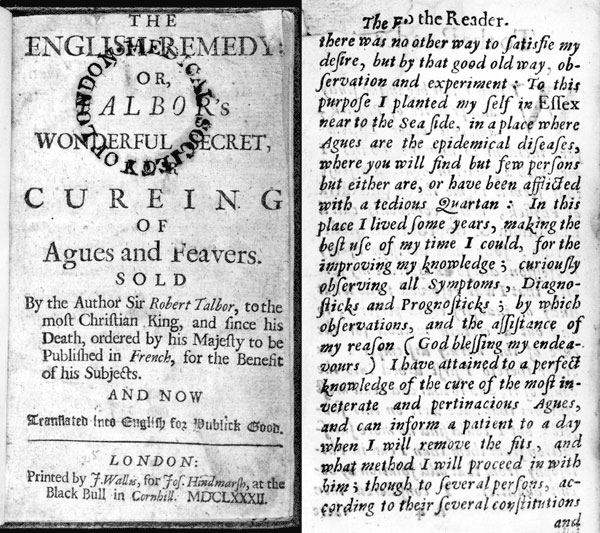 "The English Remedy: Talbor's Wonderful Secret for Curing of Agues and Feavers (1682). Robert Talbor sold the secrets of his malaria treatment to King Louis XIV for 2,000 guineas, on condition that they would not be published until after his death. In 1682, Talbor's remedy was published in French; the English translation appeared in the same year. Front page of English translation and introductory page in which Talbor describes how he went to Essex, and used ""that good old way, observation and ex"