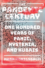 Thumbnail of The Pandemic Century: One Hundred Years of Panic, Hysteria and Hubris