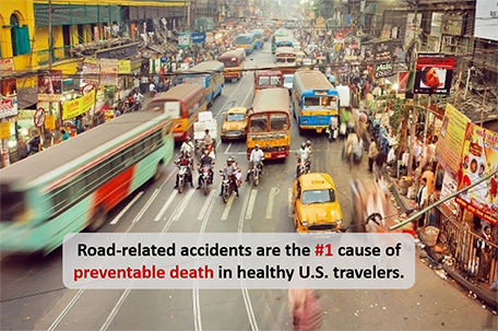 Road-related accidents are the #1 cause of preventable death in healthy U.S. travelers.